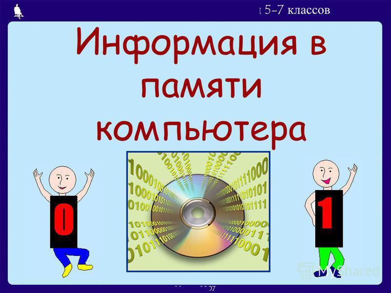 Л.Л. Босова, УМК по информатике для 5-7 классов Москва, 2007 Информация в памяти компьютера