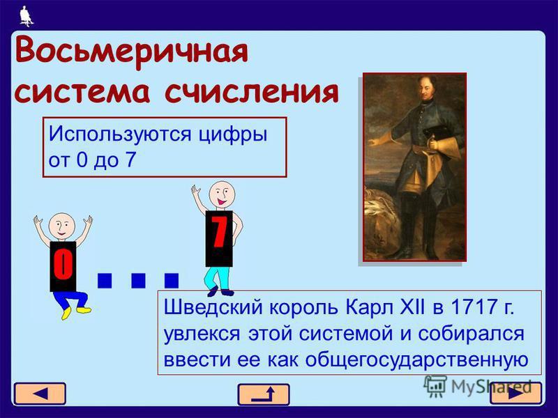 18 из 21 Восьмеричная система счисления Используются цифры от 0 до 7... Шведский король Карл XII в 1717 г. увлекся этой системой и собирался ввести ее как общегосударственную
