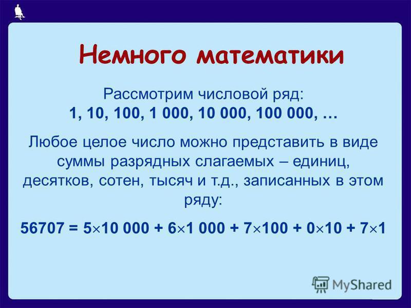22 из 21 Рассмотрим числовой ряд: 1, 10, 100, 1 000, 10 000, 100 000, … Любое целое число можно представить в виде суммы разрядных слагаемых – единиц, десятков, сотен, тысяч и т.д., записанных в этом ряду: 56707 = 5 10 000 + 6 1 000 + 7 100 + 0 10 +