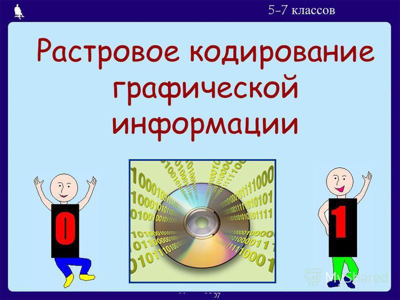 Л.Л. Босова, УМК по информатике для 5-7 классов Москва, 2007 Растровое кодирование графической информации