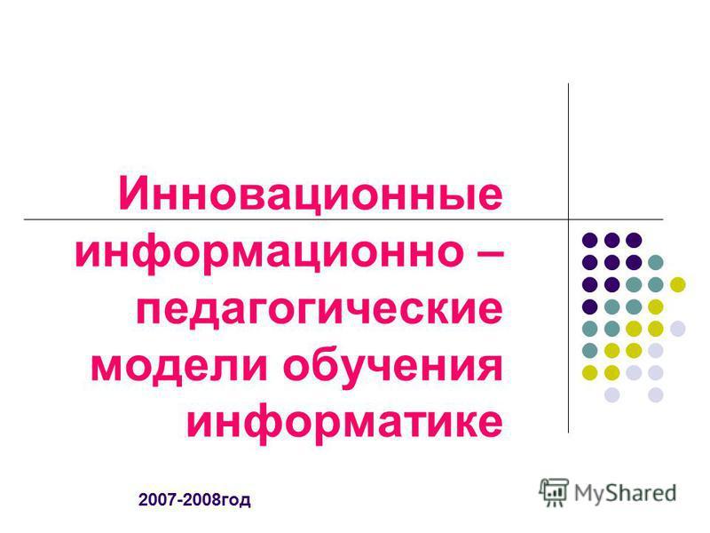 Инновационные информационно – педагогические модели обучения информатике 2007-2008 год
