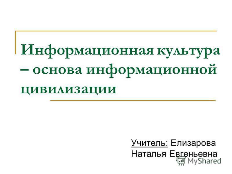 Информационная культура – основа информационной цивилизации Учитель: Елизарова Наталья Евгеньевна