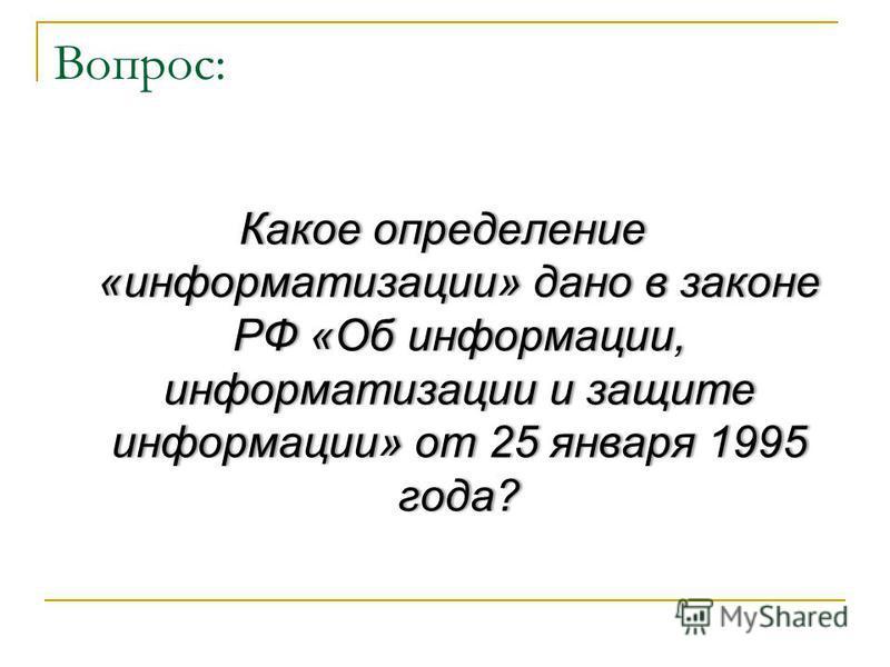 Вопрос: Какое определение «информатизации» дано в законе РФ «Об информации, информатизации и защите информации» от 25 января 1995 года?