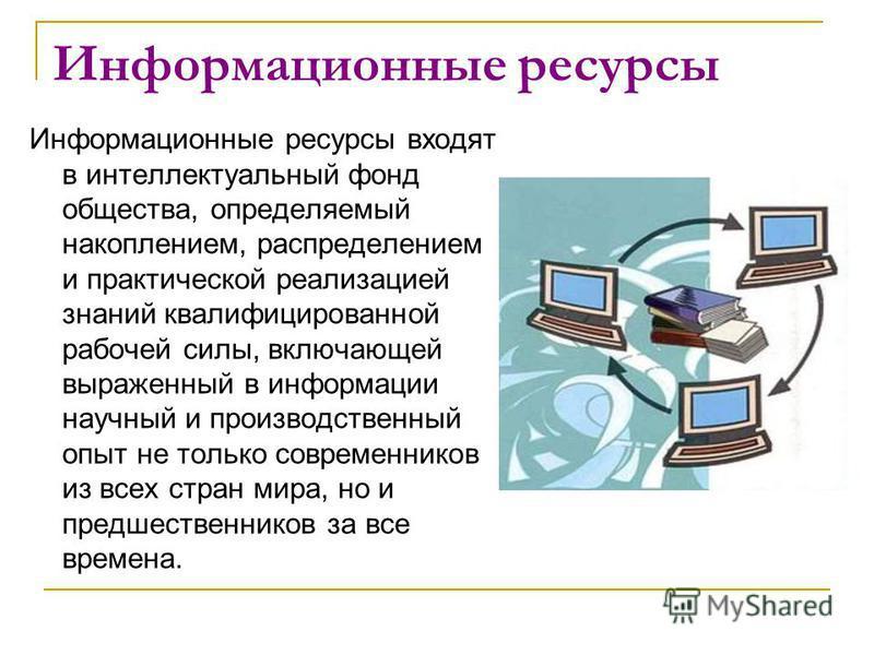 Информационные ресурсы Информационные ресурсы входят в интеллектуальный фонд общества, определяемый накоплением, распределением и практической реализацией знаний квалифицированной рабочей силы, включающей выраженный в информации научный и производств