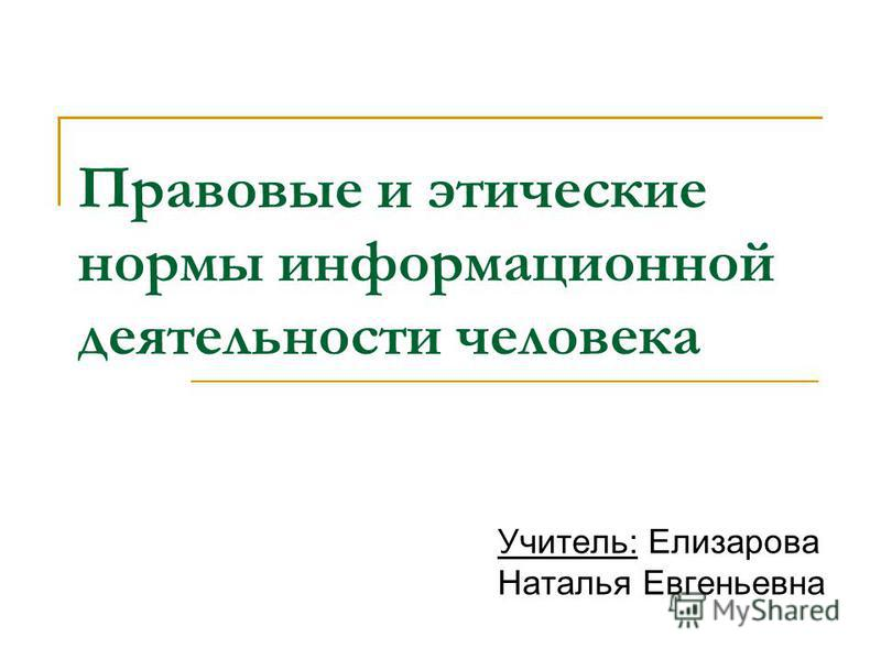 Правовые и этические нормы информационной деятельности человека Учитель: Елизарова Наталья Евгеньевна