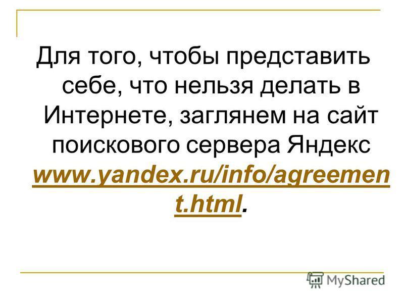 Для того, чтобы представить себе, что нельзя делать в Интернете, заглянем на сайт поискового сервера Яндекс www.yandex.ru/info/agreemen t.html. www.yandex.ru/info/agreemen t.html