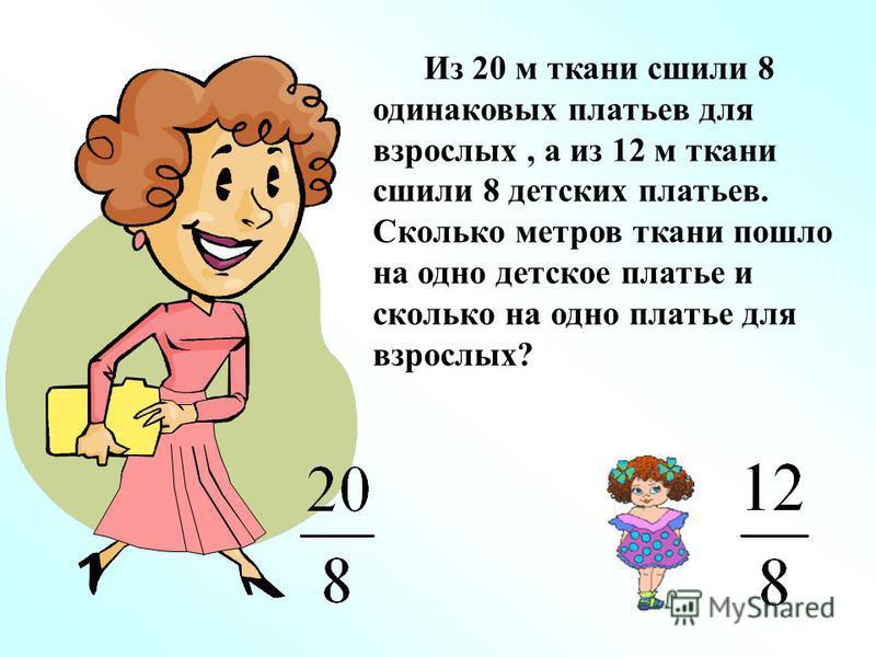 Из 20 м ткани сшили 8 одинаковых платьев для взрослых, а из 12 м ткани сшили 8 детских платьев. Сколько метров ткани пошло на одно детское платье и сколько на одно платье для взрослых?