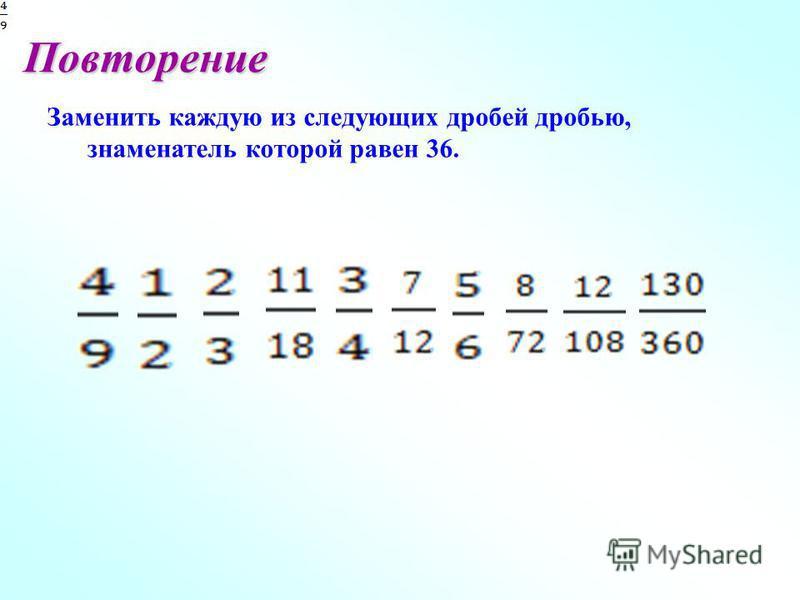 Повторение Заменить каждую из следующих дробей дробью, знаменатель которой равен 36.