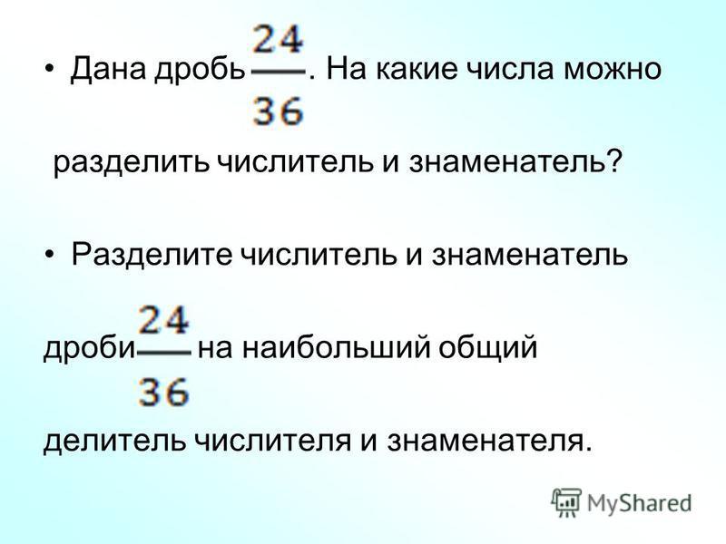 Дана дробь. На какие числа можно разделить числитель и знаменатель? Разделите числитель и знаменатель дроби на наибольший общий делитель числителя и знаменателя.