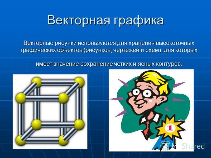 Векторная графика Векторные рисунки используются для хранения высокоточных графических объектов (рисунков, чертежей и схем), для которых имеет значение сохранение четких и ясных контуров.