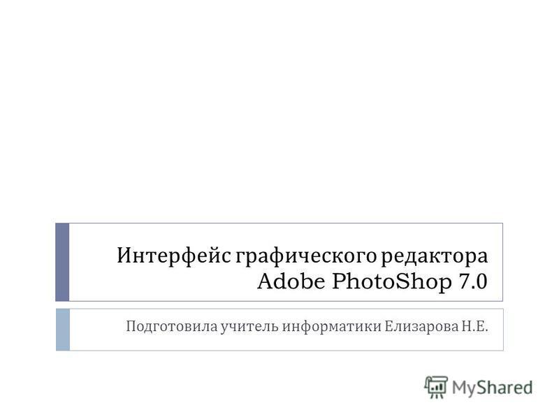 Интерфейс графического редактора Adobe PhotoShop 7.0 Подготовила учитель информатики Елизарова Н. Е.