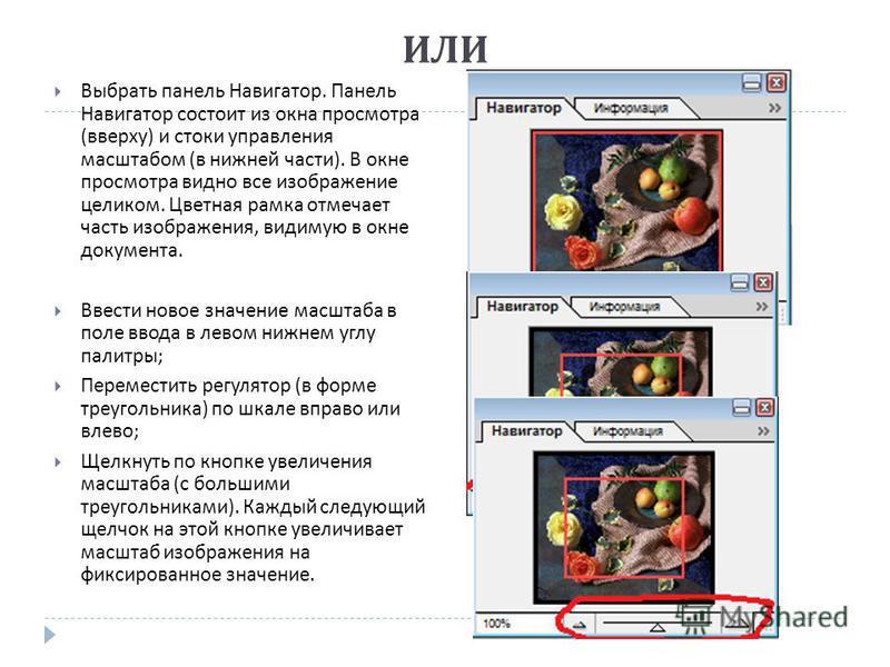 ИЛИ Выбрать панель Навигатор. Панель Навигатор состоит из окна просмотра ( вверху ) и стоки управления масштабом ( в нижней части ). В окне просмотра видно все изображение целиком. Цветная рамка отмечает часть изображения, видимую в окне документа. В