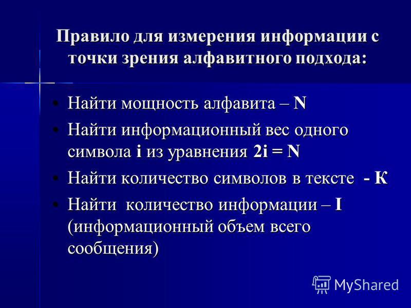 Правило для измерения информации с точки зрения алфавитного подхода: Найти мощность алфавита – NНайти мощность алфавита – N Найти информационный вес одного символа i из уравнения 2i = NНайти информационный вес одного символа i из уравнения 2i = N Най