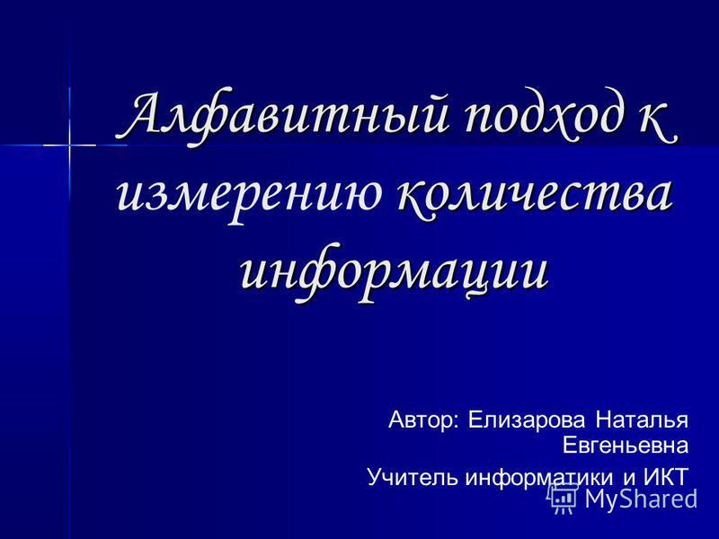 Алфавитный подход к количества информации Алфавитный подход к измерению количества информации Автор: Елизарова Наталья Евгеньевна Учитель информатики и ИКТ
