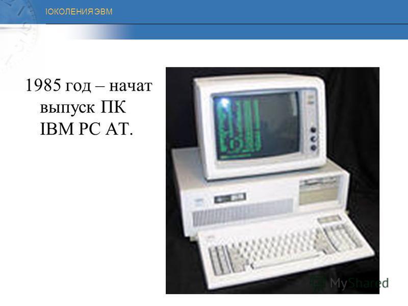 ПОКОЛЕНИЯ ЭВМ 1983 год – выпущен компьютер IBM PC XT с жестким диском.