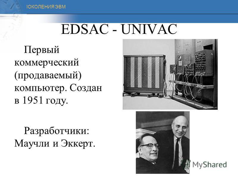 ПОКОЛЕНИЯ ЭВМ EDVAC – 1949 год В1949 году Морис Уилксом (Англия) создает первый компьютер ADVAC. Это универсальная ЭВМ с хранимыми в памяти программами.