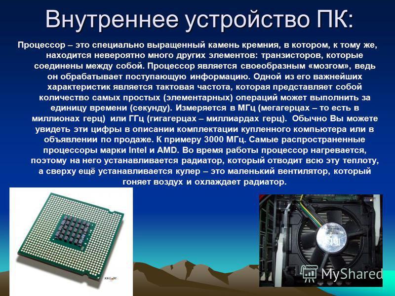 Внутреннее устройство ПК: Процессор – это специально выращенный камень кремния, в котором, к тому же, находится невероятно много других элементов: транзисторов, которые соединены между собой. Процессор является своеобразным «мозгом», ведь он обрабаты