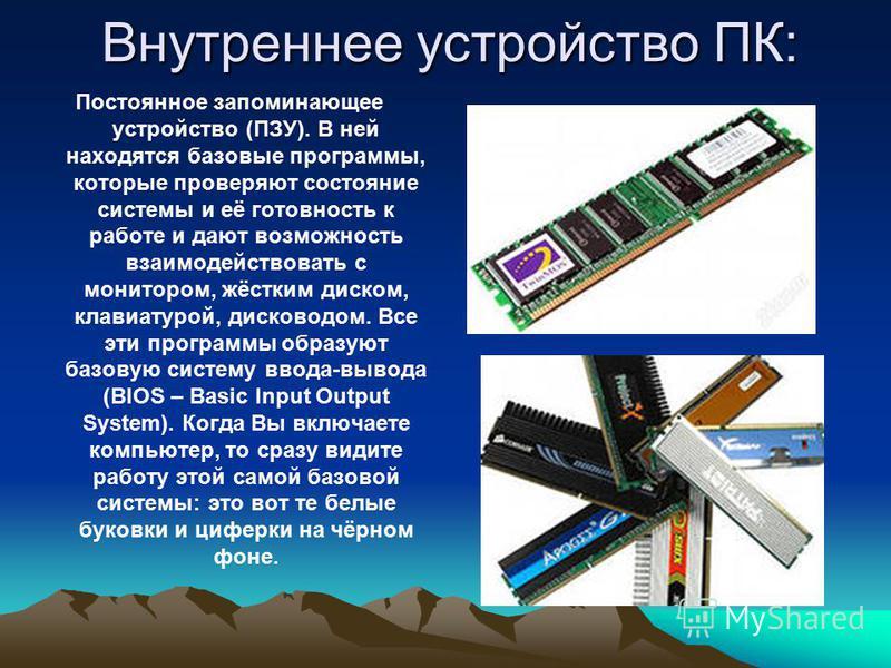 Внутреннее устройство ПК: Постоянное запоминающее устройство (ПЗУ). В ней находятся базовые программы, которые проверяют состояние системы и её готовность к работе и дают возможность взаимодействовать с монитором, жёстким диском, клавиатурой, дисково