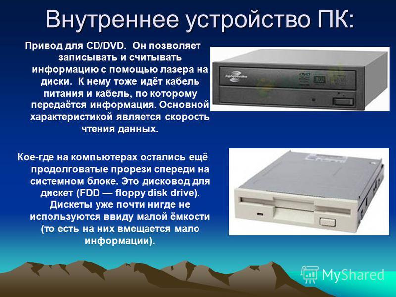 Внутреннее устройство ПК: Привод для CD/DVD. Он позволяет записывать и считывать информацию с помощью лазера на диски. К нему тоже идёт кабель питания и кабель, по которому передаётся информация. Основной характеристикой является скорость чтения данн