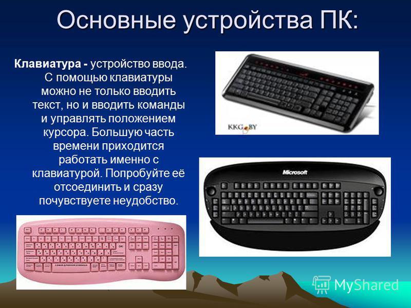 Основные устройства ПК: Клавиатура - устройство ввода. С помощью клавиатуры можно не только вводить текст, но и вводить команды и управлять положением курсора. Большую часть времени приходится работать именно с клавиатурой. Попробуйте её отсоединить
