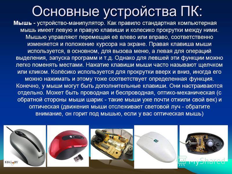 Основные устройства ПК: Мышь - устройство-манипулятор. Как правило стандартная компьютерная мышь имеет левую и правую клавиши и колесико прокрутки между ними. Мышью управляют перемещая её влево или вправо, соответственно изменяется и положение курсор