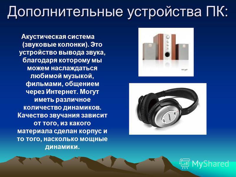 Дополнительные устройства ПК: Акустическая система (звуковые колонки). Это устройство вывода звука, благодаря которому мы можем наслаждаться любимой музыкой, фильмами, общением через Интернет. Могут иметь различное количество динамиков. Качество звуч