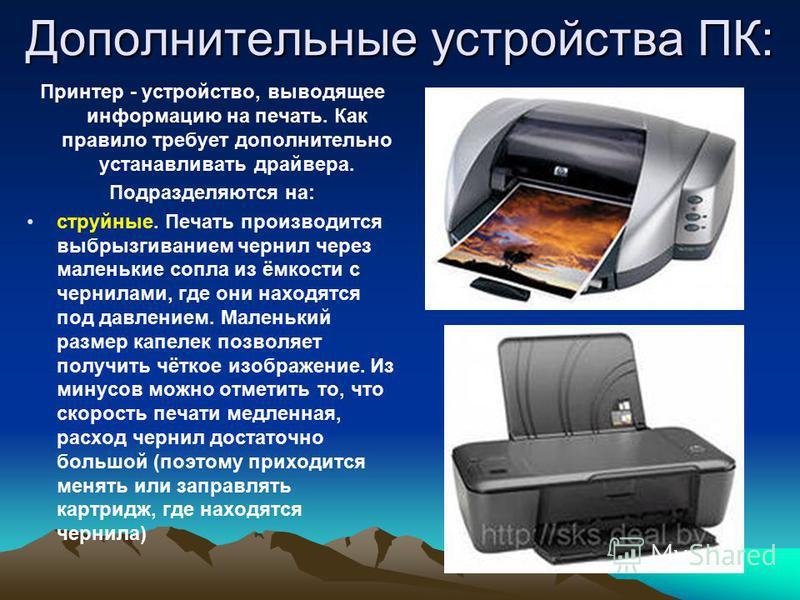 Дополнительные устройства ПК: Принтер - устройство, выводящее информацию на печать. Как правило требует дополнительно устанавливать драйвера. Подразделяются на: струйные. Печать производится выбрызгиванием чернил через маленькие сопла из ёмкости с че
