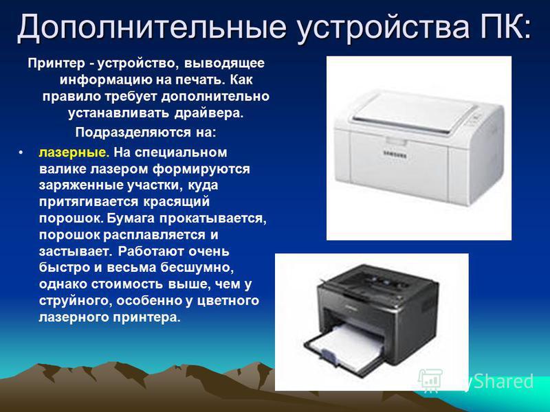 Дополнительные устройства ПК: Принтер - устройство, выводящее информацию на печать. Как правило требует дополнительно устанавливать драйвера. Подразделяются на: лазерные. На специальном валике лазером формируются заряженные участки, куда притягиваетс