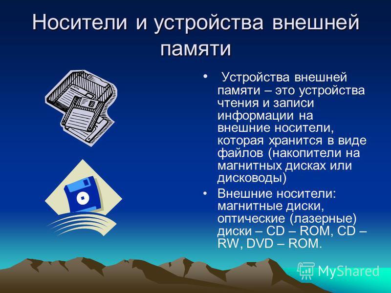 Носители и устройства внешней памяти Устройства внешней памяти – это устройства чтения и записи информации на внешние носители, которая хранится в виде файлов (накопители на магнитных дисках или дисководы) Внешние носители: магнитные диски, оптически