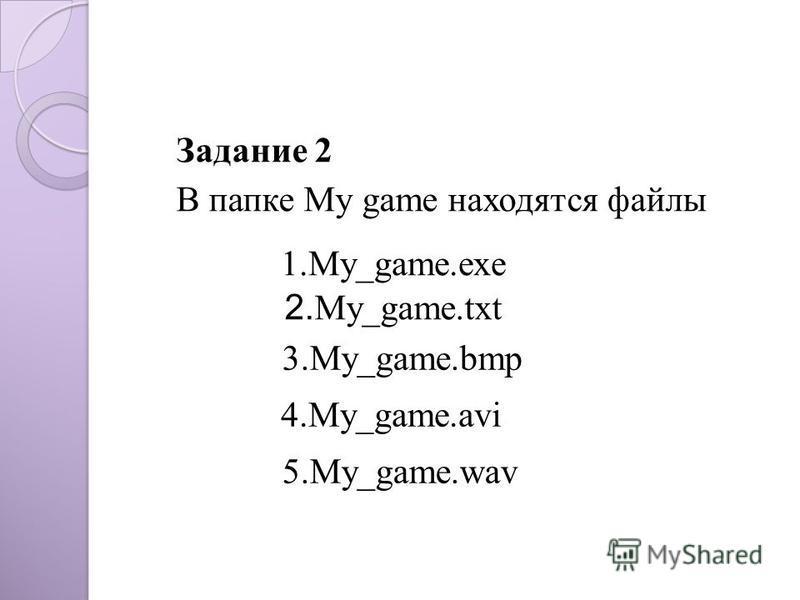 Задание 2 В папке My game находятся файлы 2. My_game.txt 3.My_game.bmp 4.My_game.avi 5.My_game.wav 1.My_game.exe