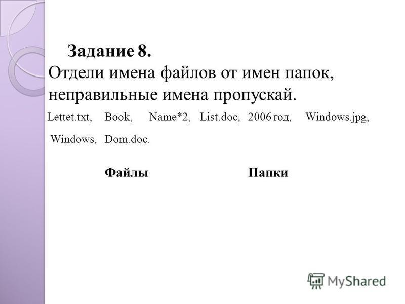 Задание 8. Отдели имена файлов от имен папок, неправильные имена пропускай. Dom.doc. Lettet.txt,Book,Name*2,List.doc,2006 год, Windows.jpg, Windows, Файлы Папки