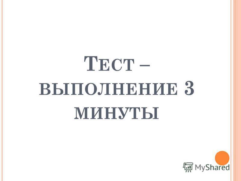 Т ЕСТ – ВЫПОЛНЕНИЕ 3 МИНУТЫ