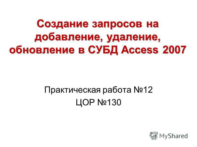 Создание запросов на добавление, удаление, обновление в СУБД Access 2007 Практическая работа 12 ЦОР 130