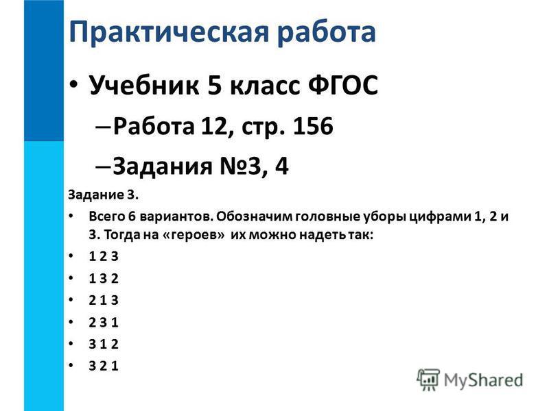 Учебник 5 класс ФГОС – Работа 12, стр. 156 – Задания 3, 4 Задание 3. Всего 6 вариантов. Обозначим головные уборы цифрами 1, 2 и 3. Тогда на «героев» их можно надеть так: 1 2 3 1 3 2 2 1 3 2 3 1 3 1 2 3 2 1 Практическая работа