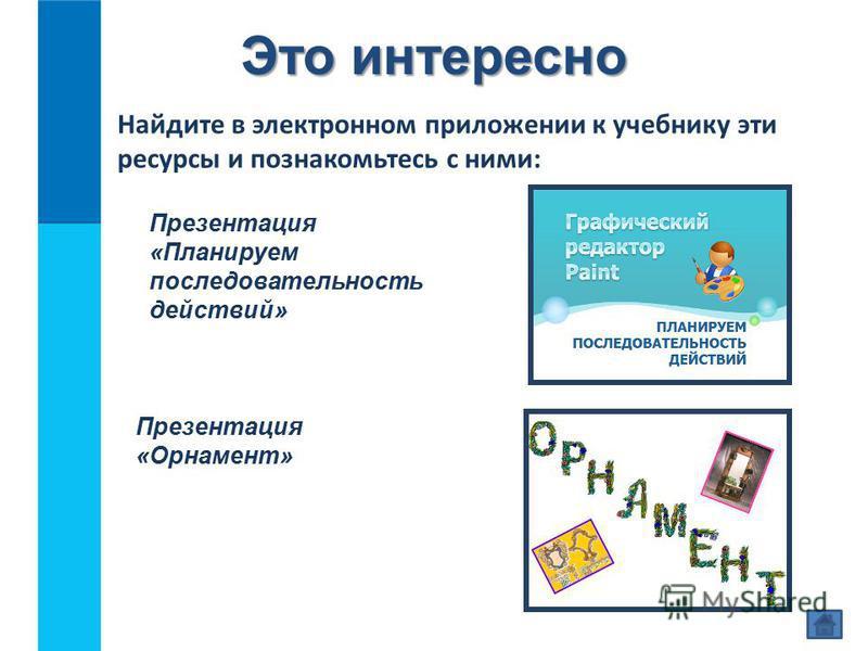 Это интересно Найдите в электронном приложении к учебнику эти ресурсы и познакомьтесь с ними: Презентация «Планируем последовательность действий» Презентация «Орнамент»
