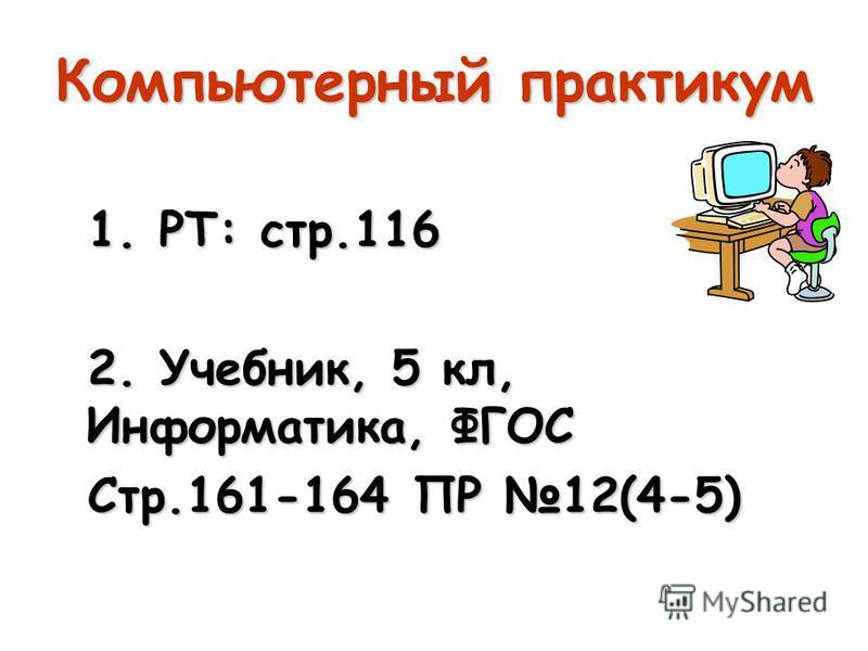 Компьютерный практикум 1. РТ: стр.116 2. Учебник, 5 кл, Информатика, ФГОС Стр.161-164 ПР 12(4-5)