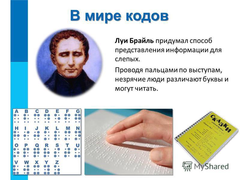 Луи Брайль придумал способ представления информации для слепых. Проводя пальцами по выступам, незрячие люди различают буквы и могут читать. В мире кодов