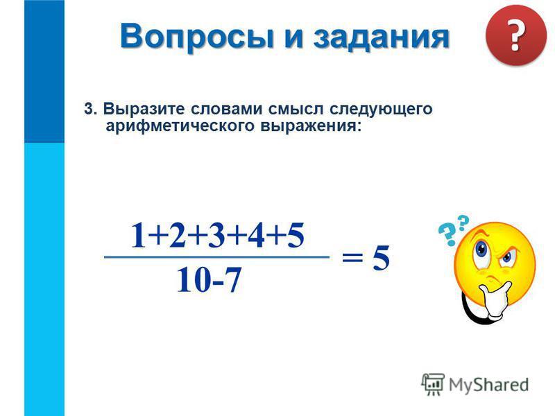 3. Выразите словами смысл следующего арифметического выражения: 10-7 = 5 1+2+3+4+5 Вопросы и задания ??