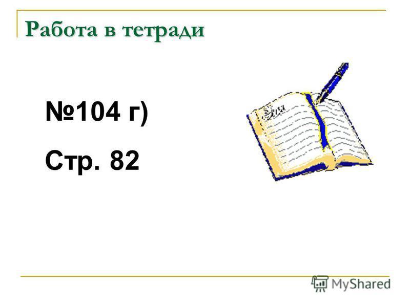 104 г) Стр. 82 Работа в тетради