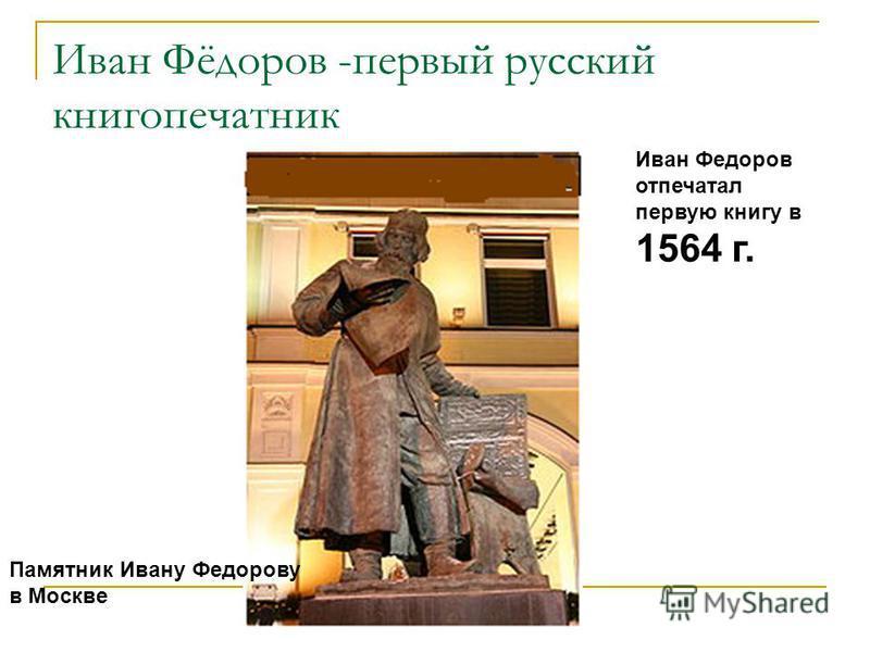 Иван Фёдоров -первый русский книгопечатник Памятник Ивану Федорову в Москве Иван Федоров отпечатал первую книгу в 1564 г.