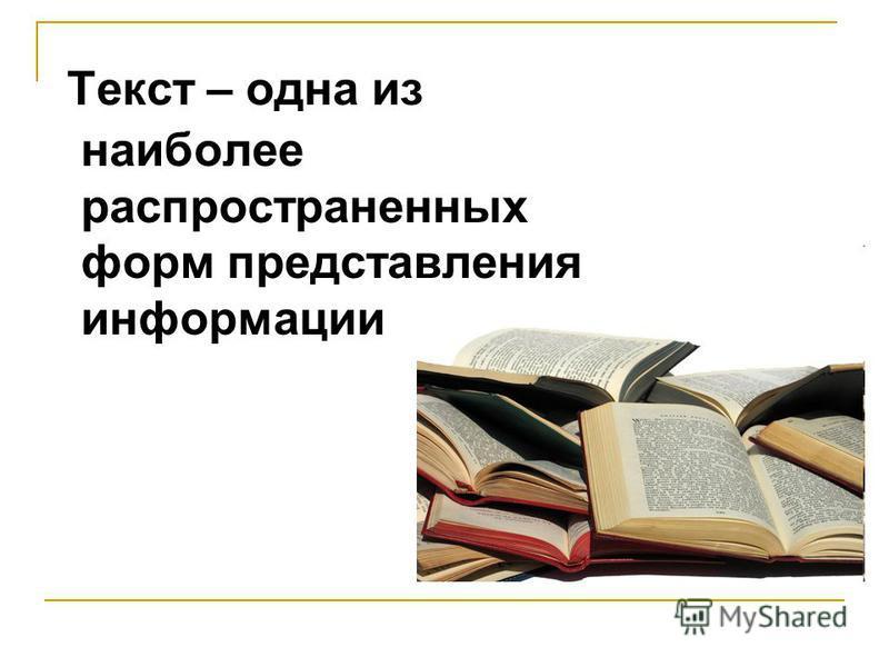 Текст – одна из наиболее распространенных форм представления информации