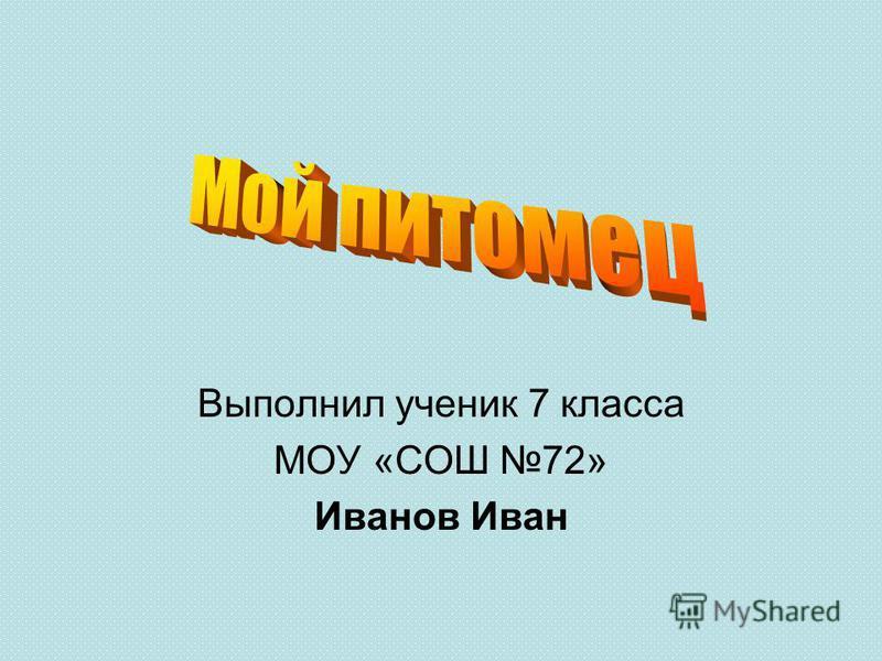 Выполнил ученик 7 класса МОУ «СОШ 72» Иванов Иван