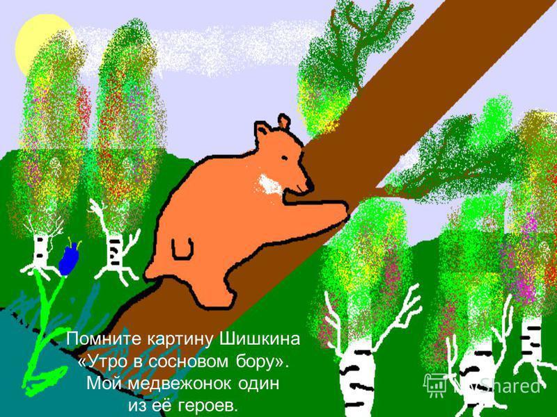 Помните картину Шишкина «Утро в сосновом бору». Мой медвежонок один из её героев.