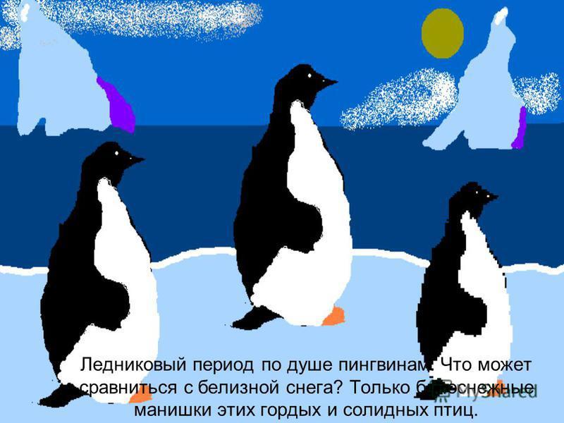 Ледниковый период по душе пингвинам. Что может сравниться с белизной снега? Только белоснежные манишки этих гордых и солидных птиц.