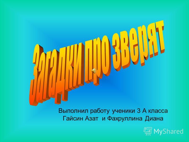Выполнил работу ученики 3 А класса Гайсин Азат и Фахруллина Диана