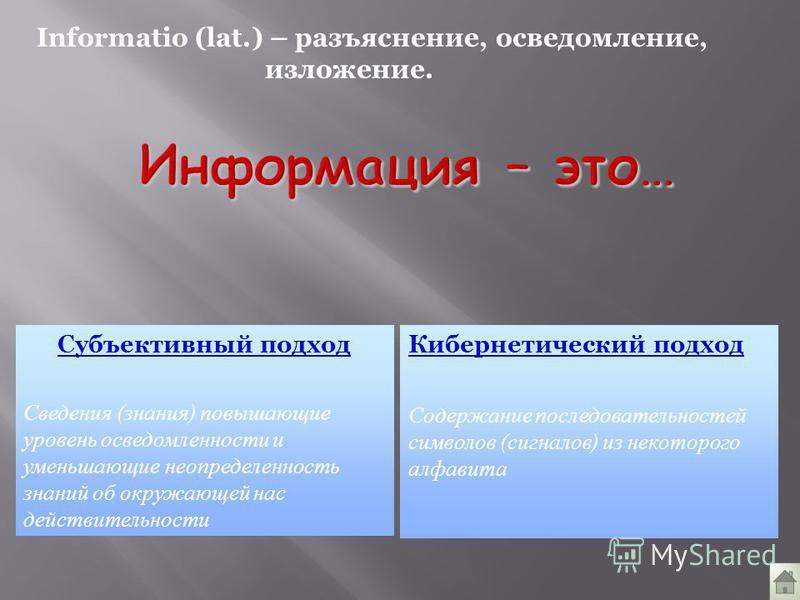 Informatio (lat.) – разъяснение, осведомление, изложение. Субъективный подход Сведения (знания) повышающие уровень осведомленности и уменьшающие неопределенность знаний об окружающей нас действительности Кибернетический подход Содержание последовател