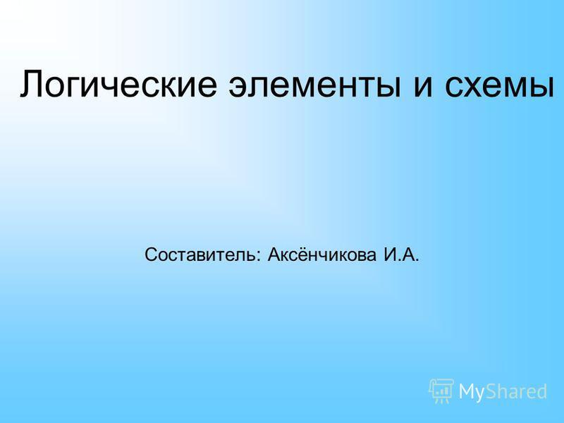 Логические элементы и схемы Составитель: Аксёнчикова И.А.