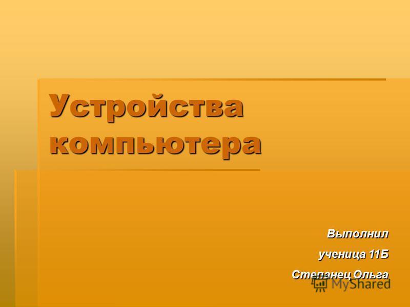Устройства компьютера Выполнил ученица 11Б Степанец Ольга