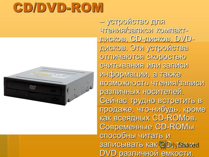 CD/DVD-ROM – устройство для чтения/записи компакт- дисков, CD-дисков, DVD- дисков. Эти устройства отличаются скоростью считывания или записи информации, а также возможность чтения/записи различных носителей. Сейчас трудно встретить в продаже, что-ниб