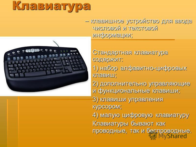 Клавиатура – клавишное устройство для ввода числовой и текстовой информации; Стандартная клавиатура содержит: 1) набор алфавитно-цифровых клавиш; 2) дополнительно управляющие и функциональные клавиши; 3) клавиши управления курсором; 4) малую цифровую